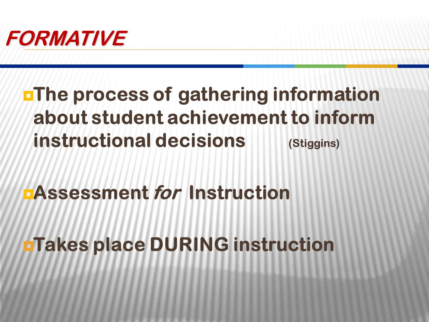  The process of gathering information about student achievement to inform instructional decisions (Stiggins)  Assessment for Instruction  Takes place DURING instruction FORMATIVE