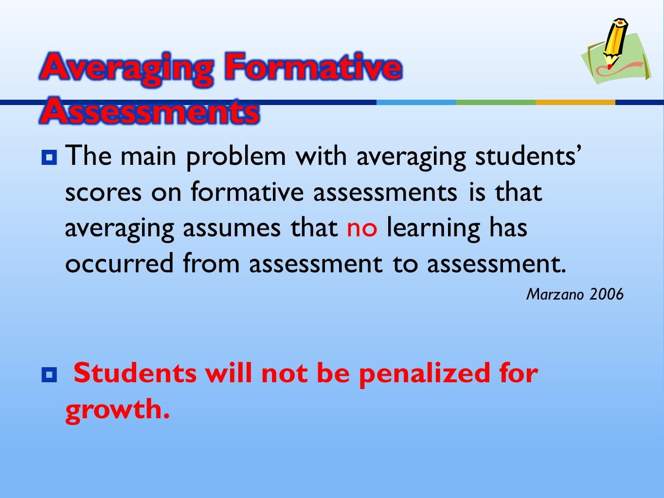  The main problem with averaging students' scores on formative assessments is that averaging assumes that no learning has occurred from assessment to assessment.
