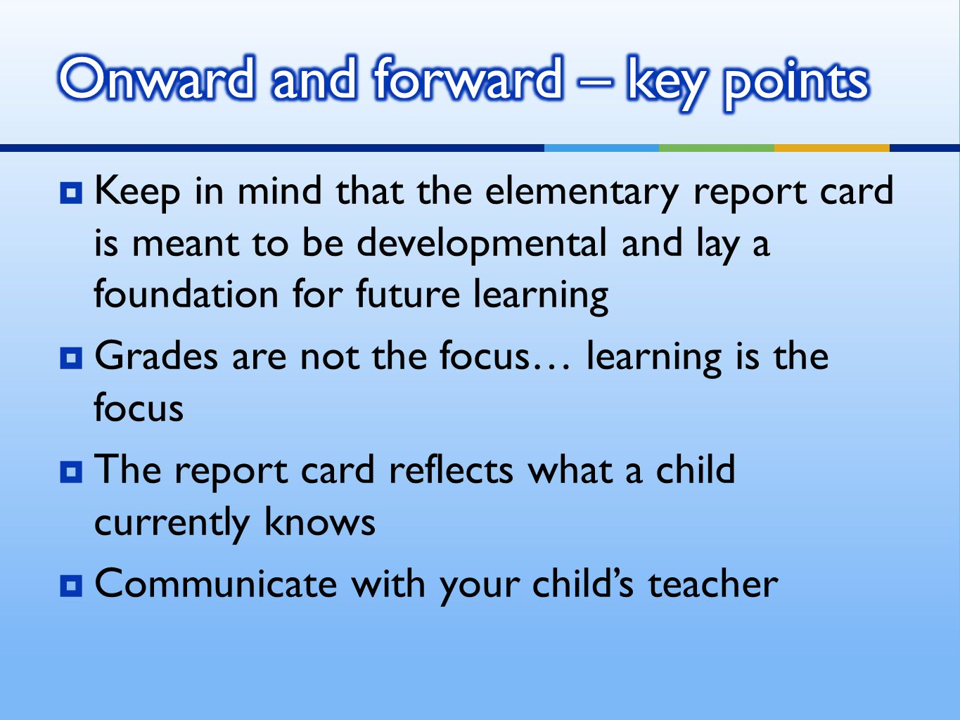  Keep in mind that the elementary report card is meant to be developmental and lay a foundation for future learning  Grades are not the focus… learning is the focus  The report card reflects what a child currently knows  Communicate with your child's teacher
