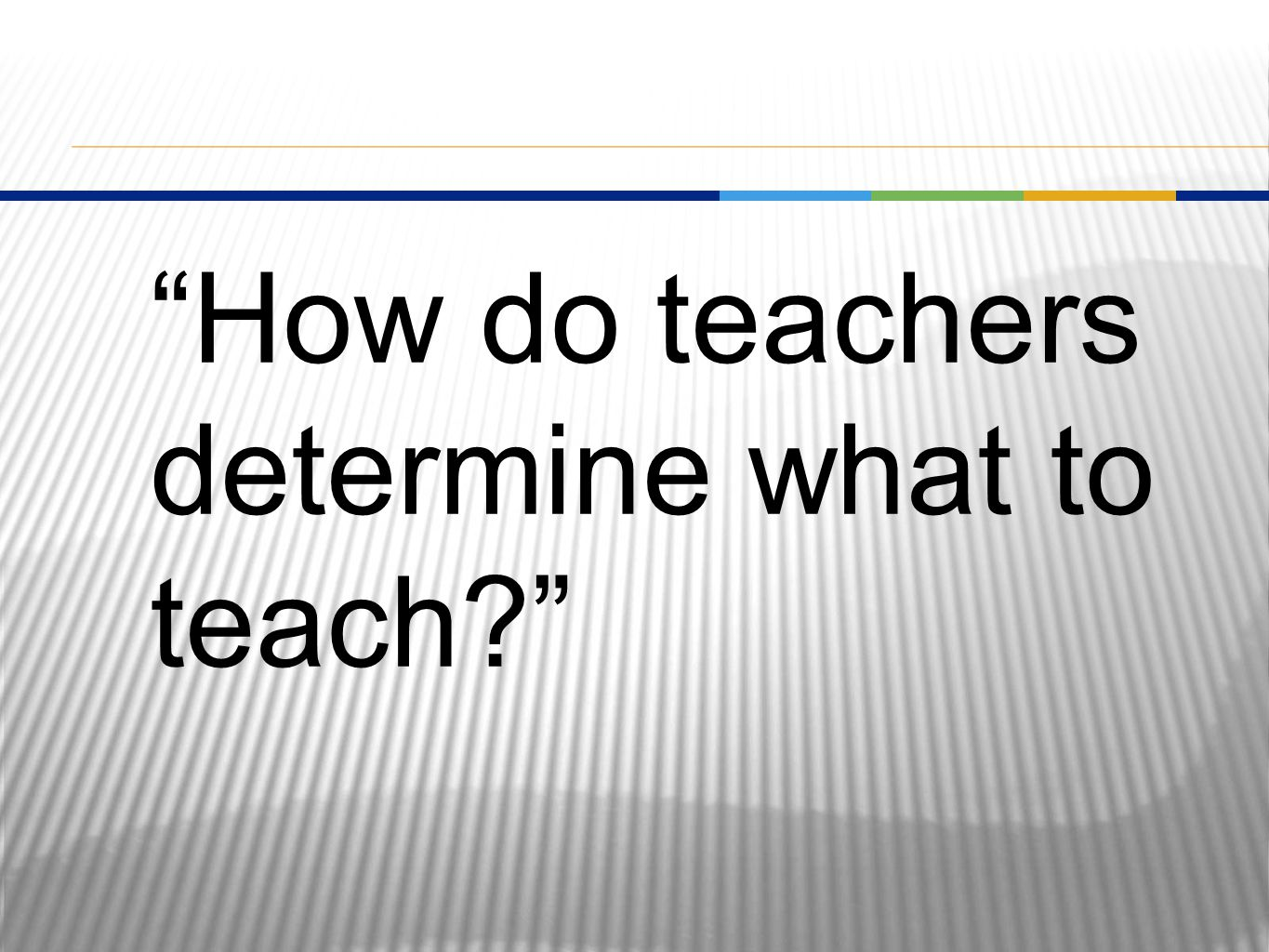 How do teachers determine what to teach