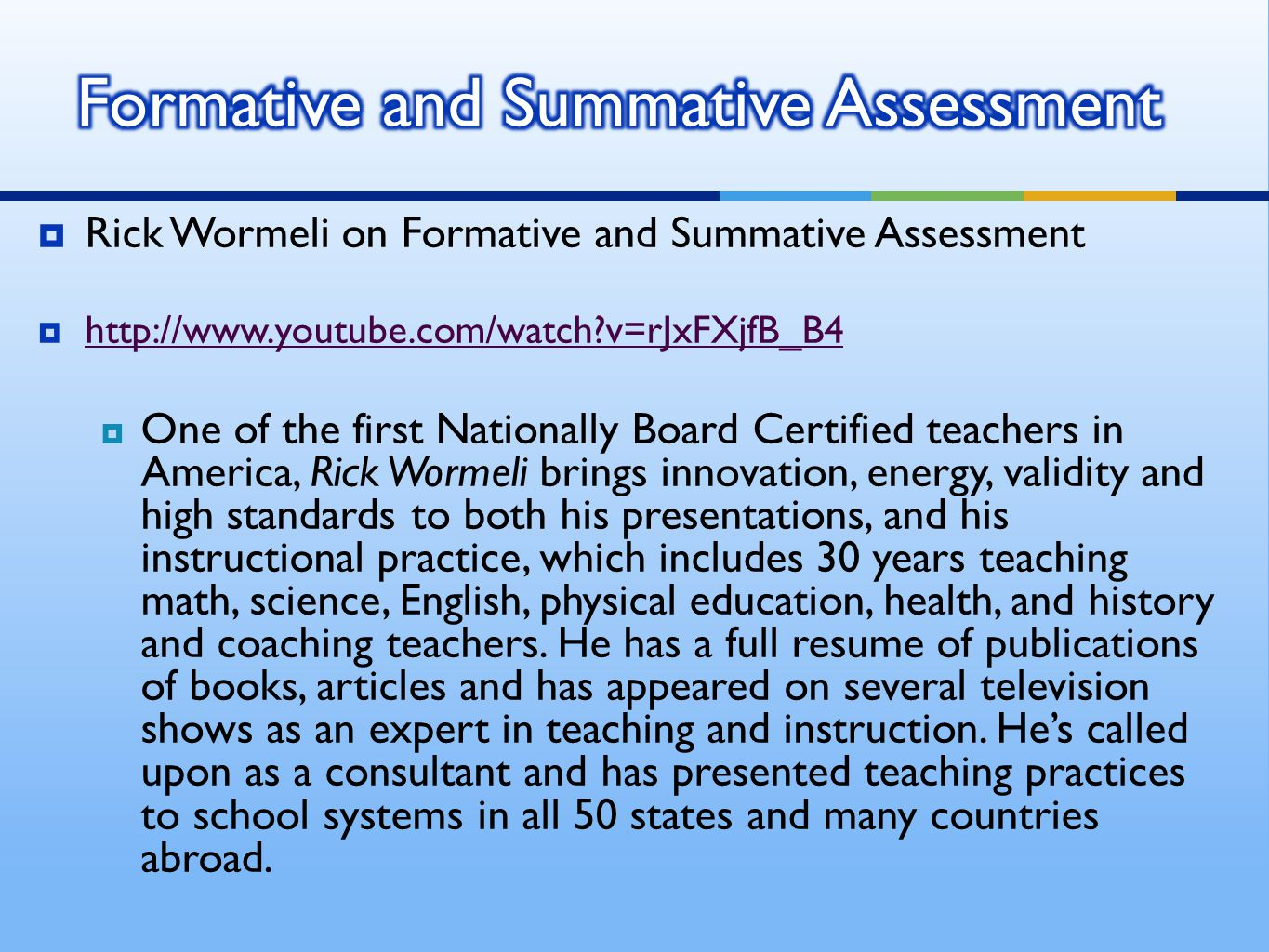  Rick Wormeli on Formative and Summative Assessment  http://www.youtube.com/watch v=rJxFXjfB_B4 http://www.youtube.com/watch v=rJxFXjfB_B4  One of the first Nationally Board Certified teachers in America, Rick Wormeli brings innovation, energy, validity and high standards to both his presentations, and his instructional practice, which includes 30 years teaching math, science, English, physical education, health, and history and coaching teachers.