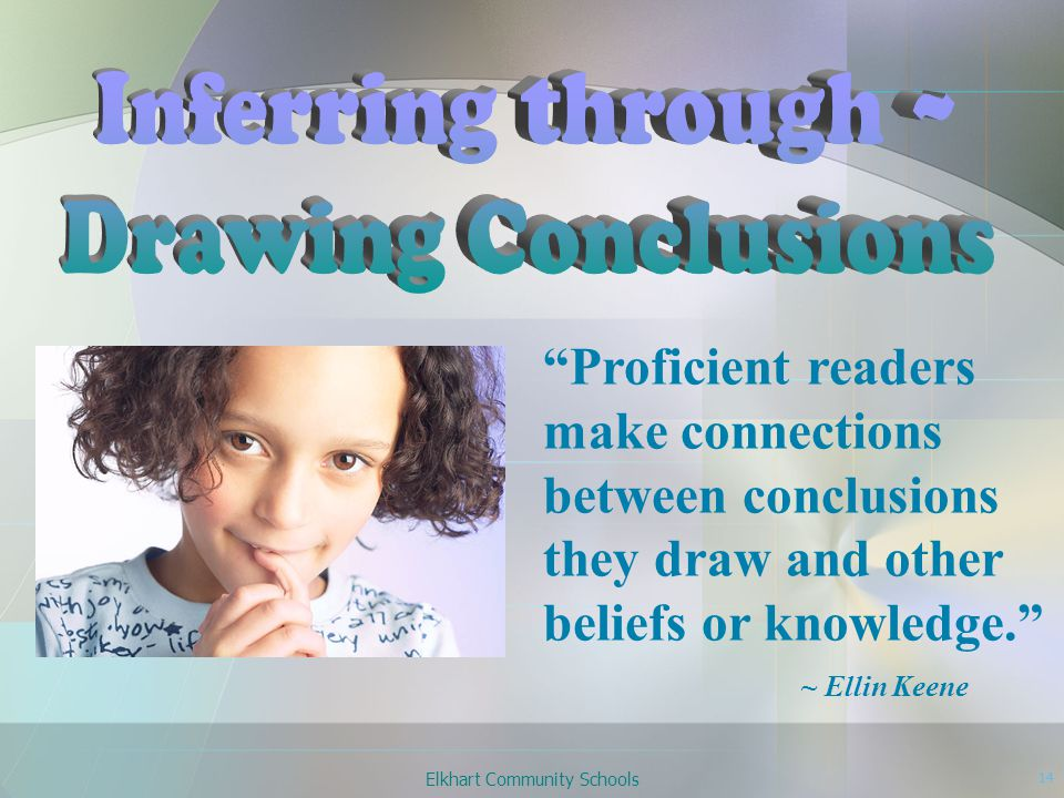 Elkhart Community Schools 14 Proficient readers make connections between conclusions they draw and other beliefs or knowledge. ~ Ellin Keene