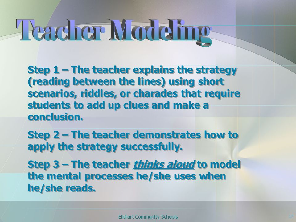 Elkhart Community Schools 17 Step 1 – The teacher explains the strategy (reading between the lines) using short scenarios, riddles, or charades that require students to add up clues and make a conclusion.