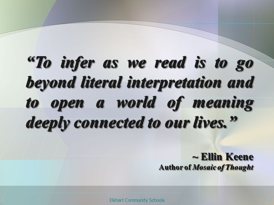 Elkhart Community Schools 13 Inferring is the process of taking that which is stated in text and extrapolating it to one's life to create a wholly original interpretation that, in turn, becomes part of one's beliefs or knowledge. ~ Ellin Keene