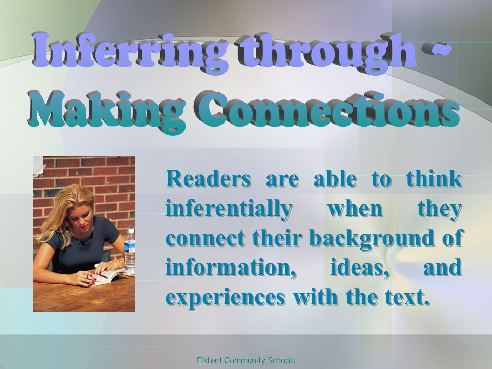 Elkhart Community Schools 6 Readers are able to think inferentially when they connect their background of information, ideas, and experiences with the text.