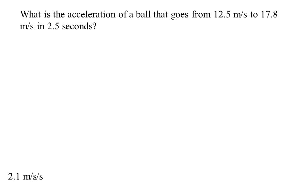 What is the acceleration of a ball that goes from 12.5 m/s to 17.8 m/s in 2.5 seconds? 2.1 m/s/s