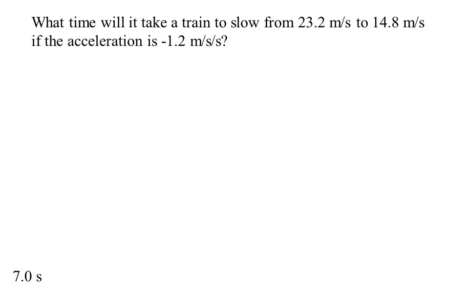 What time will it take a train to slow from 23.2 m/s to 14.8 m/s if the acceleration is -1.2 m/s/s? 7.0 s