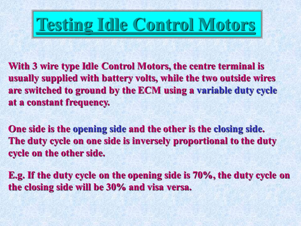 Testing Idle Control Motors With 3 wire type Idle Control Motors, the centre terminal is usually supplied with battery volts, while the two outside wi