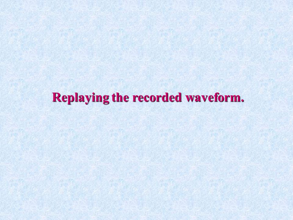 Replaying the recorded waveform.