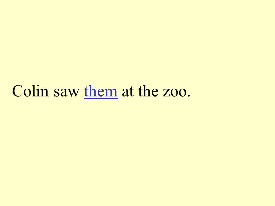 Tell the pronoun to take the place of the underline words. Colin saw the lions at the zoo.