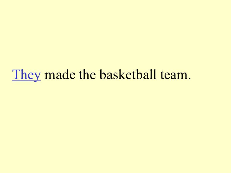 Tell the pronoun to take the place of the underline words. Sarah and Luke made the basketball team.