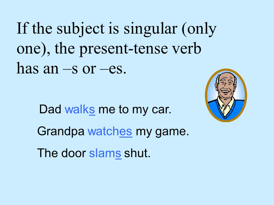 If the subject is singular (only one), the present-tense verb has an –s or –es.