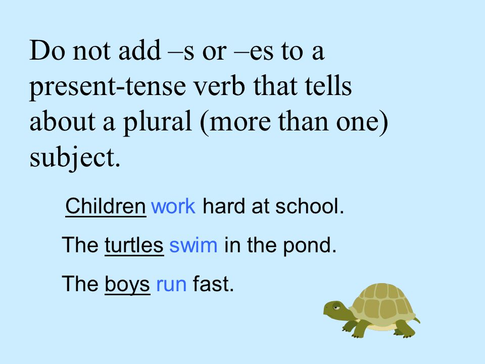 Do not add –s or –es to a present-tense verb that tells about a plural (more than one) subject.