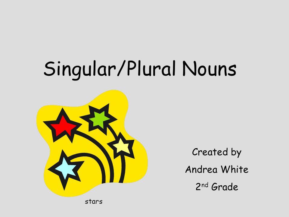 Singular/Plural Nouns Created by Andrea White 2 nd Grade stars