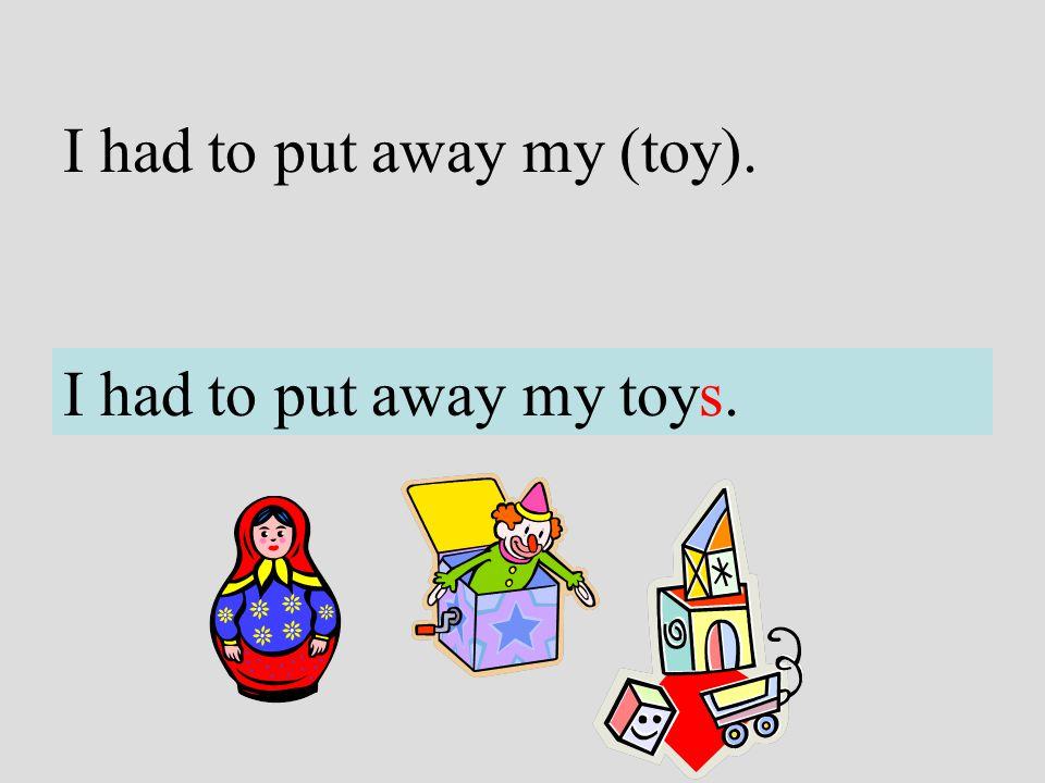 I had to put away my (toy). I had to put away my toys.