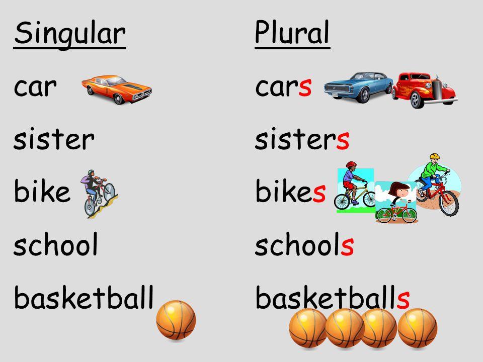 SingularPlural carcars sistersisters bikebikes schoolschools basketballbasketballs