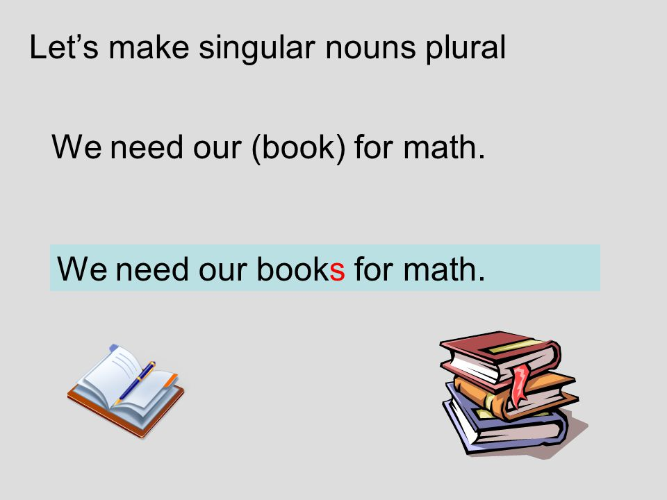 We need our (book) for math. We need our books for math. Let's make singular nouns plural