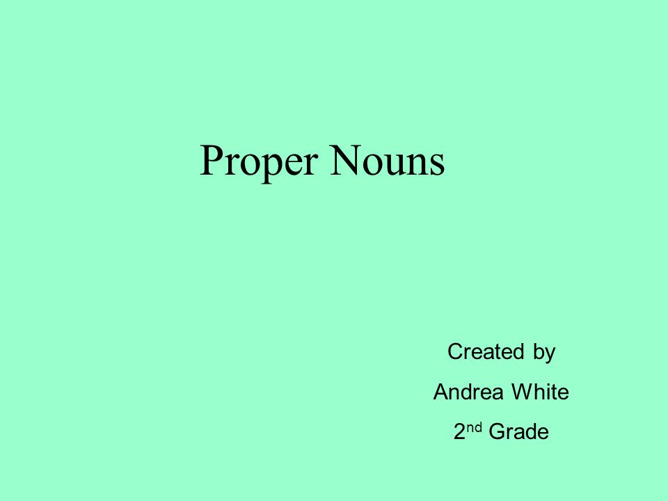 Proper Nouns Created by Andrea White 2 nd Grade