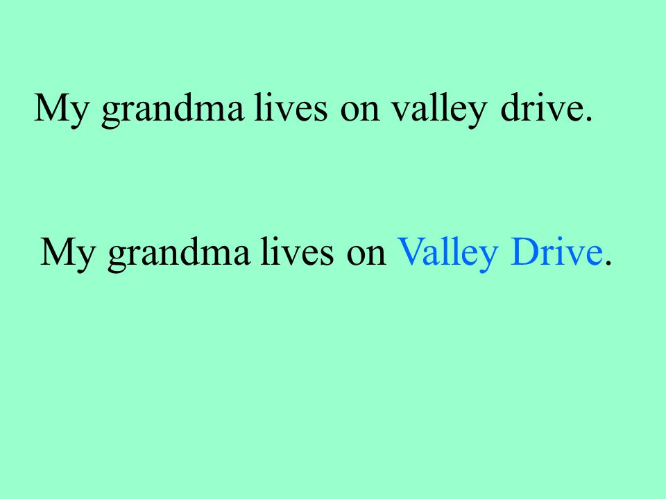 My grandma lives on valley drive. My grandma lives on Valley Drive.
