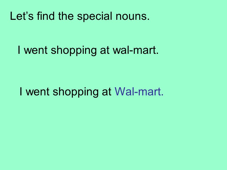 I went shopping at wal-mart. I went shopping at Wal-mart. Let's find the special nouns.