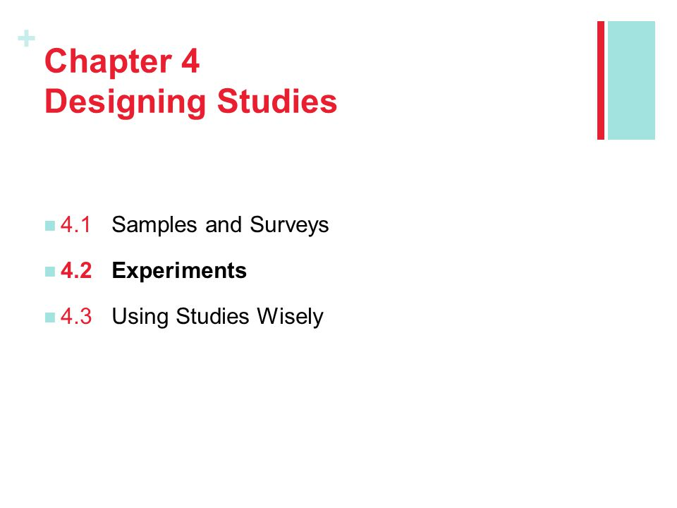 + Chapter 4 Designing Studies 4.1Samples and Surveys 4.2Experiments 4.3Using Studies Wisely