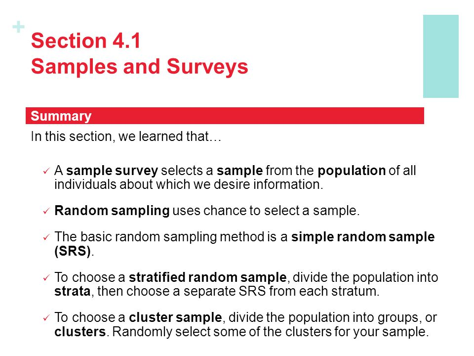 + Section 4.1 Samples and Surveys In this section, we learned that… A sample survey selects a sample from the population of all individuals about which we desire information.