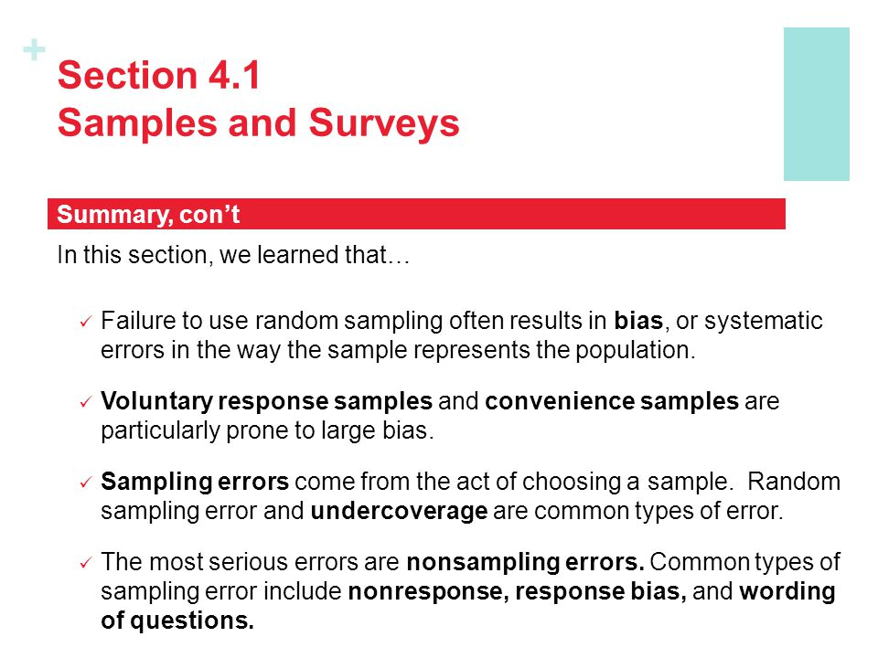 + Section 4.1 Samples and Surveys In this section, we learned that… Failure to use random sampling often results in bias, or systematic errors in the way the sample represents the population.