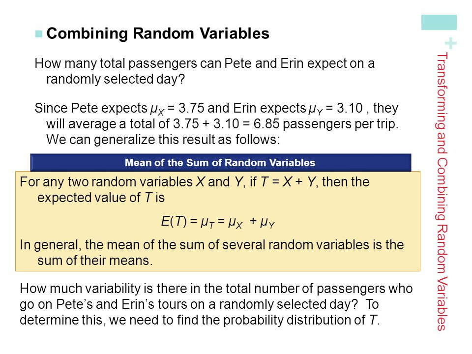 + Combining Random Variables How many total passengers can Pete and Erin expect on a randomly selected day? Since Pete expects µ X = 3.75 and Erin exp