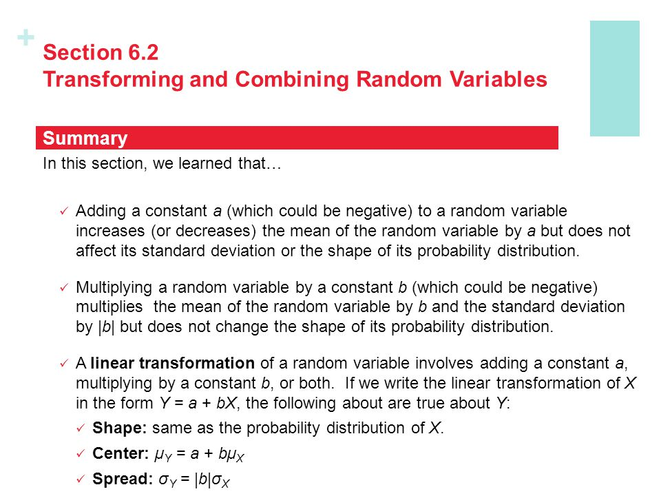+ Section 6.2 Transforming and Combining Random Variables In this section, we learned that… If X and Y are any two random variables, If X and Y are independent random variables The sum or difference of independent Normal random variables follows a Normal distribution.