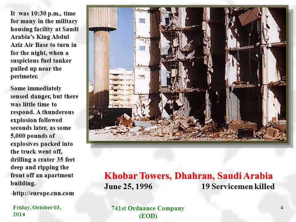 Friday, October 03, 2014 741st Ordnance Company (EOD) 4 Khobar Towers, Dhahran, Saudi Arabia June 25, 1996 19 Servicemen killed It was 10:30 p.m., tim