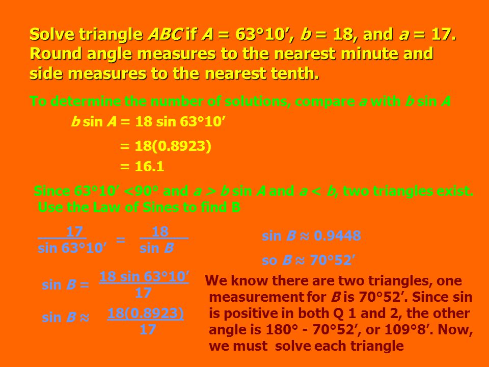 1 st triangle: A = 63°10', B = 70°52', b = 18, and a = 17 C = 180° - (63°10' + 70°52')= 180° - 134°2'= 45°58' To find c, use the law of sines 17.