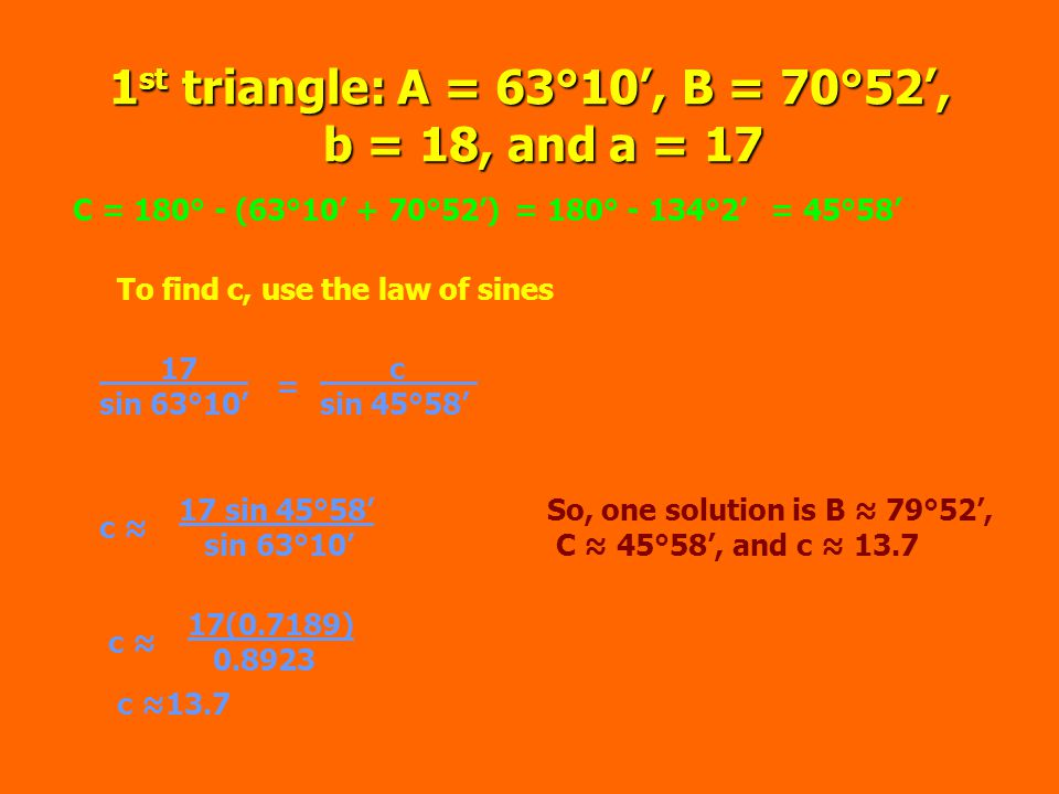 2 nd Solution: A = 63°10', B = 109.8', b = 18 and a = 17 C = 180° - (63°10' + 109°8')= 180° - 172°18'= 7°42' To find c, use the law of sines 17.
