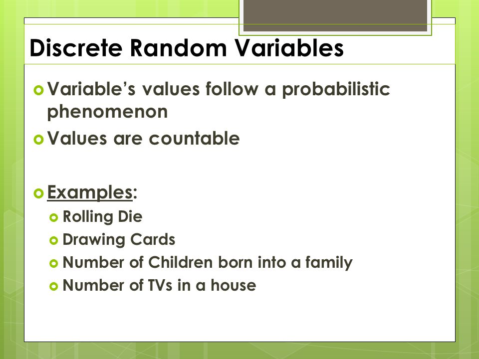 Discrete Random Variables  Variable's values follow a probabilistic phenomenon  Values are countable  Examples:  Rolling Die  Drawing Cards  Number of Children born into a family  Number of TVs in a house