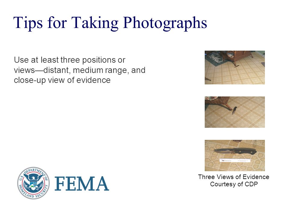 Tips for Taking Photographs Use at least three positions or views—distant, medium range, and close-up view of evidence Three Views of Evidence Courtes