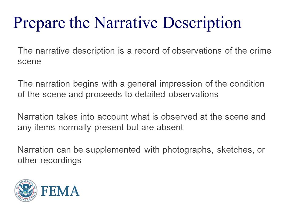 Presenter's Name June 17, 2003 Prepare the Narrative Description The narrative description is a record of observations of the crime scene The narration begins with a general impression of the condition of the scene and proceeds to detailed observations Narration takes into account what is observed at the scene and any items normally present but are absent Narration can be supplemented with photographs, sketches, or other recordings