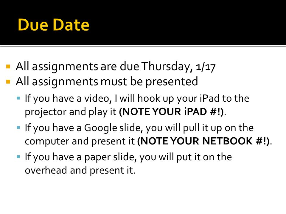  All assignments are due Thursday, 1/17  All assignments must be presented  If you have a video, I will hook up your iPad to the projector and play