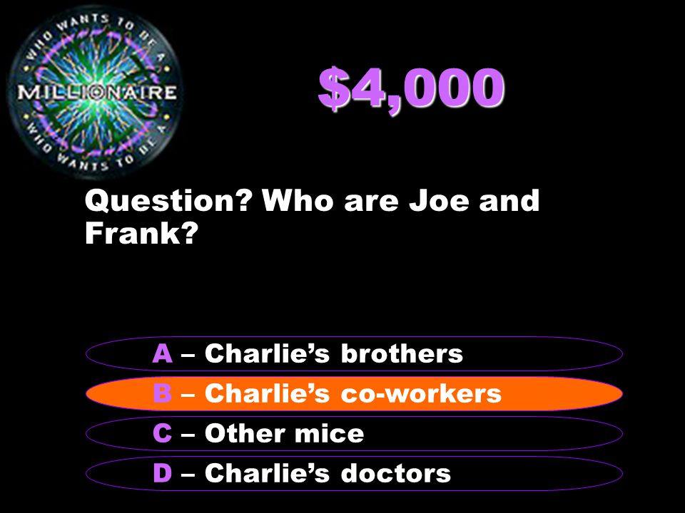 $4,000 Question? Who are Joe and Frank? B – Charlie's co-workers A – Charlie's brothers C – Other mice D – Charlie's doctors B – Charlie's co-workers