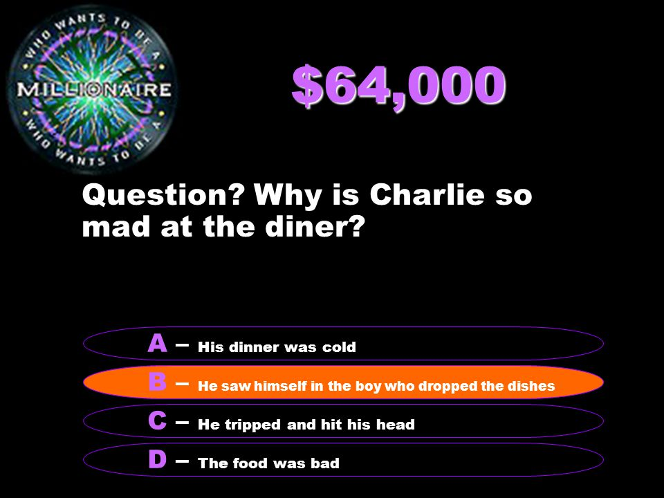 $64,000 Question? Why is Charlie so mad at the diner? B – He saw himself in the boy who dropped the dishes A – His dinner was cold C – He tripped and