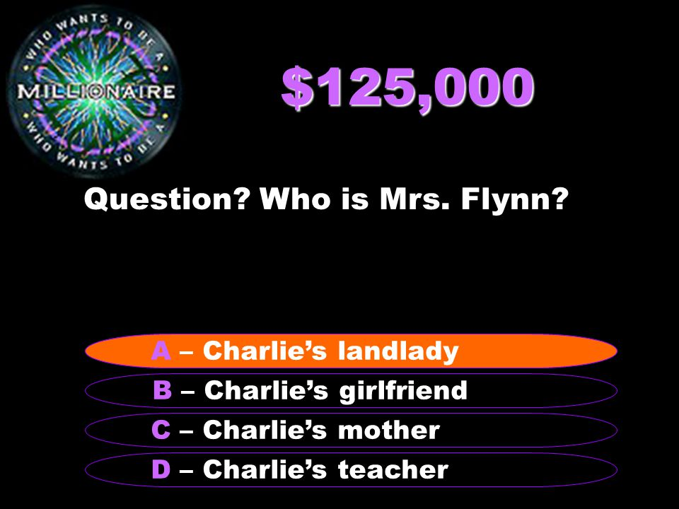 $125,000 Question? Who is Mrs. Flynn? B – Charlie's girlfriend A – Charlie's landlady C – Charlie's mother D – Charlie's teacher A – Charlie's landlad