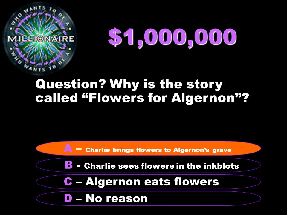 """$1,000,000 Question? Why is the story called """"Flowers for Algernon""""? B - Charlie sees flowers in the inkblots A – Charlie brings flowers to Algernon's"""