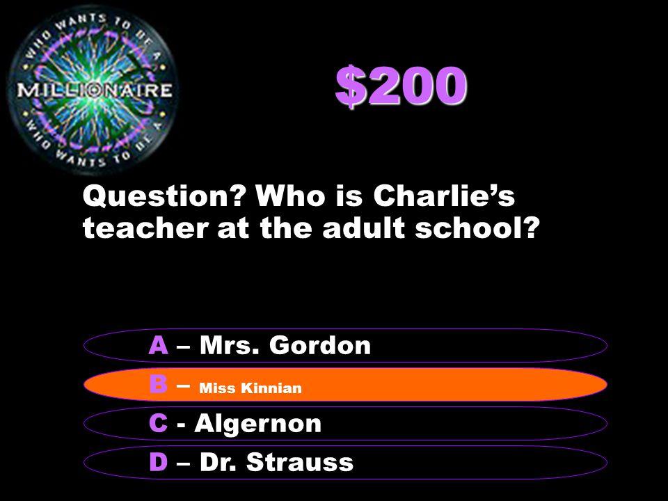 $200 Question? Who is Charlie's teacher at the adult school? B – Miss Kinnian A – Mrs. Gordon C - Algernon D – Dr. Strauss B – Miss Kinnian