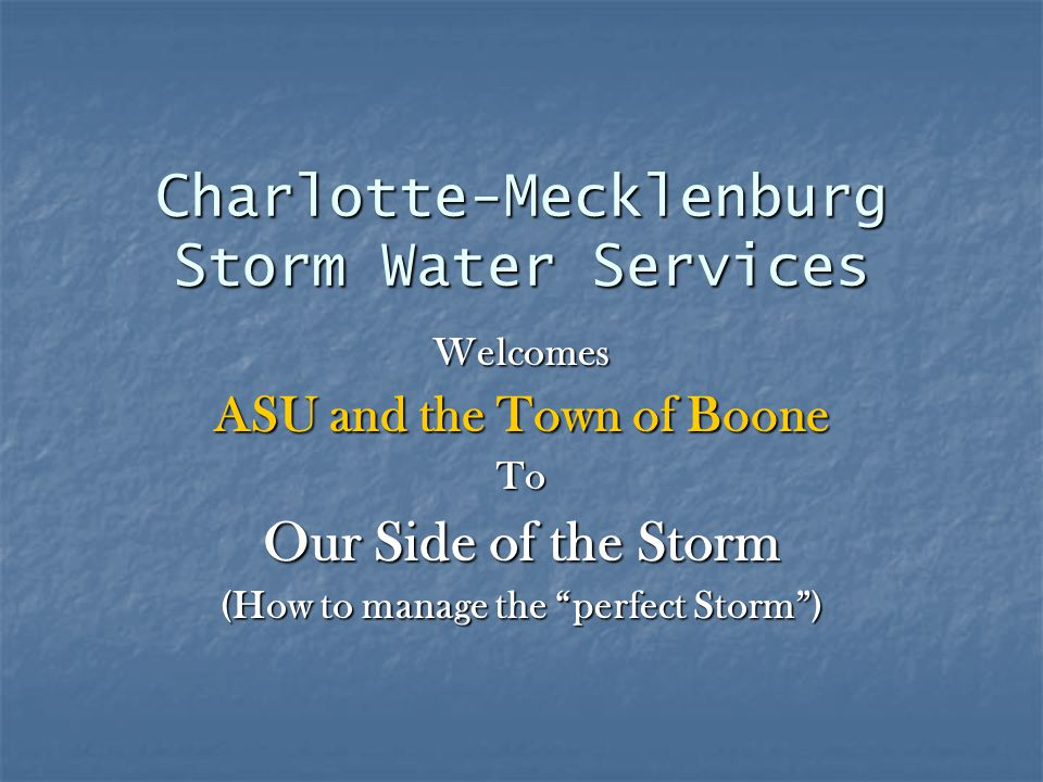 Charlotte-Mecklenburg Storm Water Services Welcomes ASU and the Town of Boone To Our Side of the Storm (How to manage the perfect Storm )