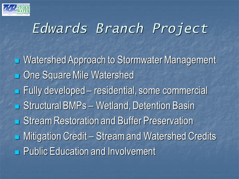 Edwards Branch Project Watershed Approach to Stormwater Management Watershed Approach to Stormwater Management One Square Mile Watershed One Square Mile Watershed Fully developed – residential, some commercial Fully developed – residential, some commercial Structural BMPs – Wetland, Detention Basin Structural BMPs – Wetland, Detention Basin Stream Restoration and Buffer Preservation Stream Restoration and Buffer Preservation Mitigation Credit – Stream and Watershed Credits Mitigation Credit – Stream and Watershed Credits Public Education and Involvement Public Education and Involvement