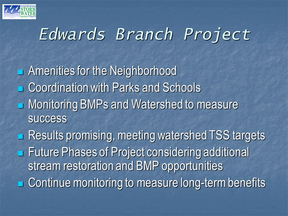 Edwards Branch Project Amenities for the Neighborhood Amenities for the Neighborhood Coordination with Parks and Schools Coordination with Parks and Schools Monitoring BMPs and Watershed to measure success Monitoring BMPs and Watershed to measure success Results promising, meeting watershed TSS targets Results promising, meeting watershed TSS targets Future Phases of Project considering additional stream restoration and BMP opportunities Future Phases of Project considering additional stream restoration and BMP opportunities Continue monitoring to measure long-term benefits Continue monitoring to measure long-term benefits