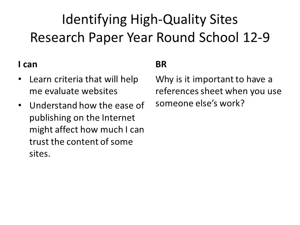 Identifying High-Quality Sites Research Paper Year Round School 12-9 I canBR Learn criteria that will help me evaluate websites Understand how the ease of publishing on the Internet might affect how much I can trust the content of some sites.
