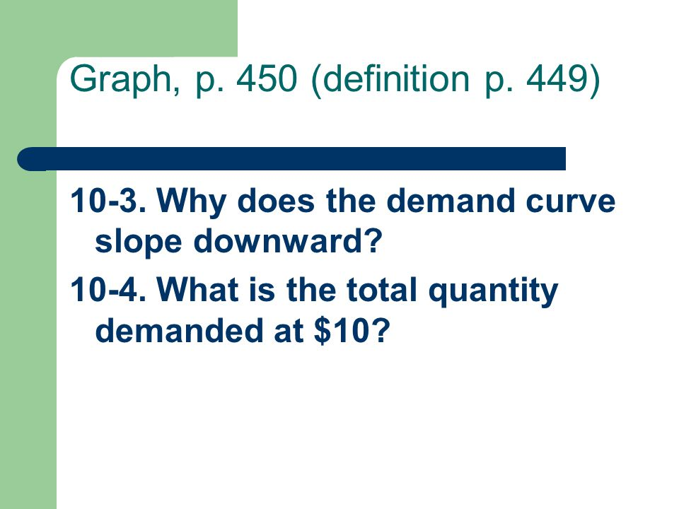 Graph, p. 450 (definition p. 449) Why does the demand curve slope downward.