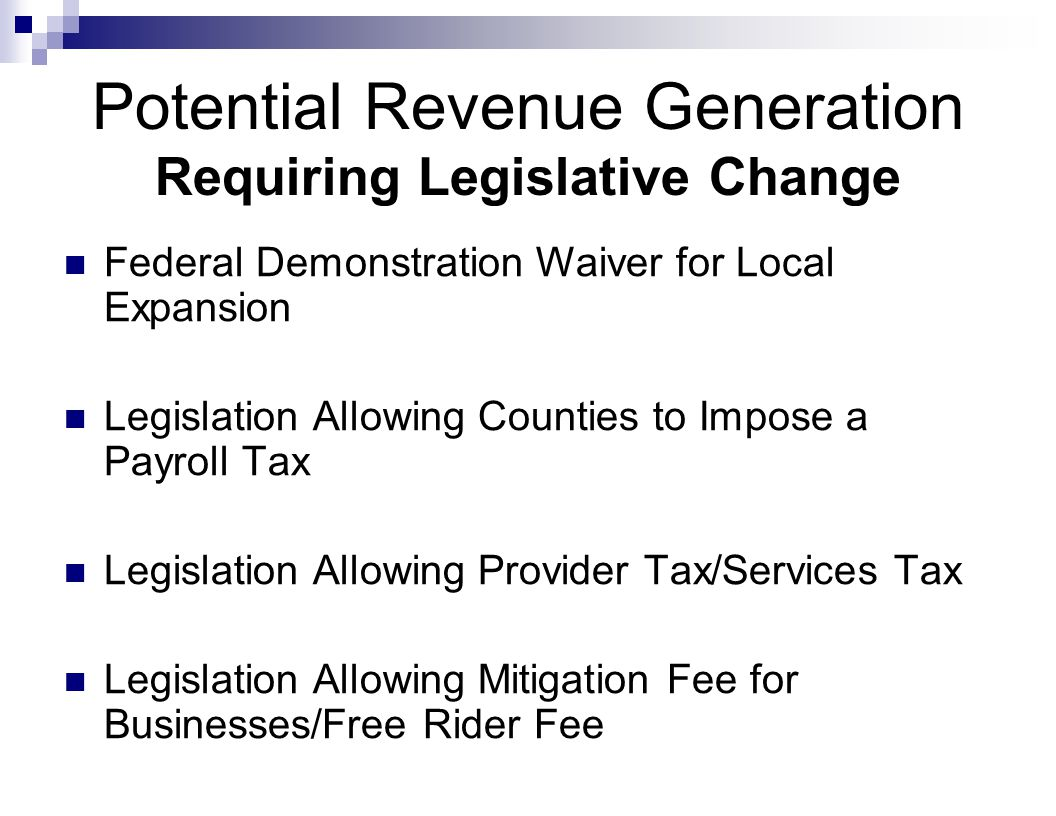Potential Revenue Generation Requiring Legislative Change Federal Demonstration Waiver for Local Expansion Legislation Allowing Counties to Impose a Payroll Tax Legislation Allowing Provider Tax/Services Tax Legislation Allowing Mitigation Fee for Businesses/Free Rider Fee