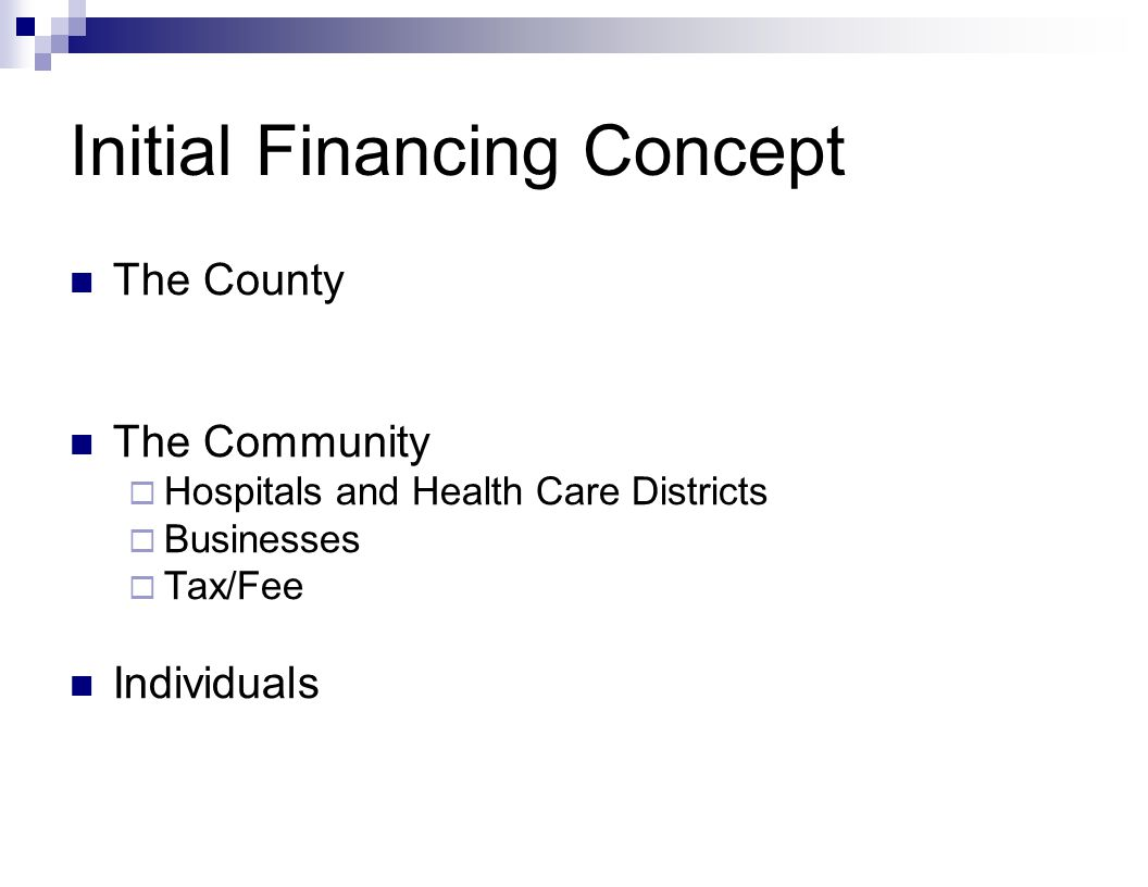 Initial Financing Concept The County The Community  Hospitals and Health Care Districts  Businesses  Tax/Fee Individuals