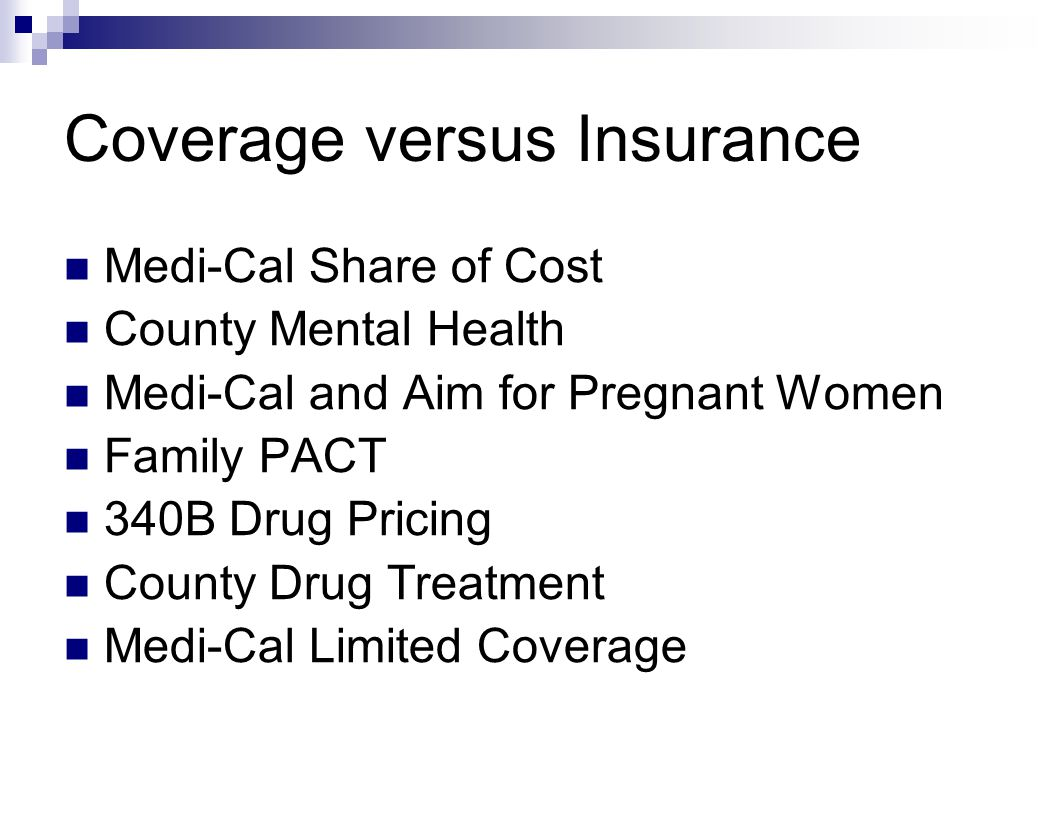 Coverage versus Insurance Medi-Cal Share of Cost County Mental Health Medi-Cal and Aim for Pregnant Women Family PACT 340B Drug Pricing County Drug Treatment Medi-Cal Limited Coverage