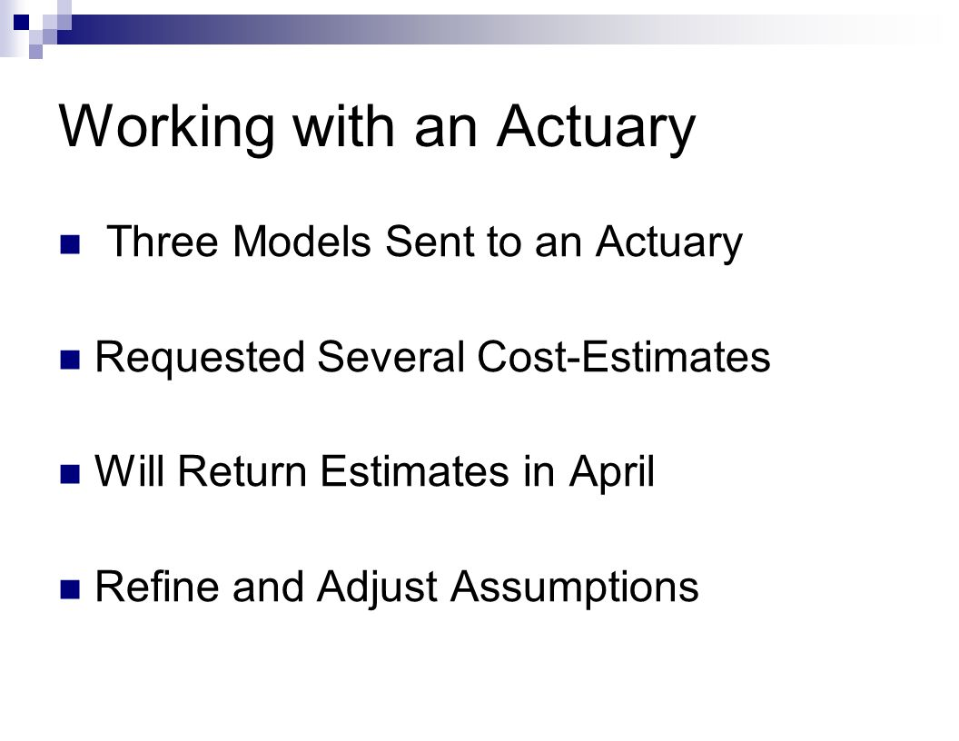 Working with an Actuary Three Models Sent to an Actuary Requested Several Cost-Estimates Will Return Estimates in April Refine and Adjust Assumptions